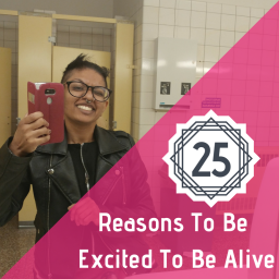 25 Reasons To Be Excited To Be Alive