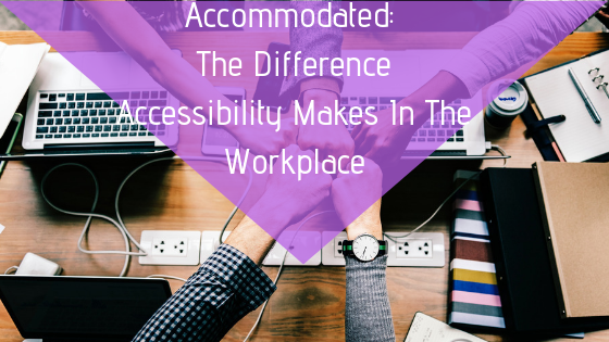 Accommodated_ The Difference Accessibility Makes In The Workplace