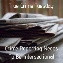 True Crime Tuesday: Crime Reporting Needs To Be Intersectional