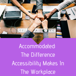 Accommodated: The Difference Accessibility Makes In The Workplace