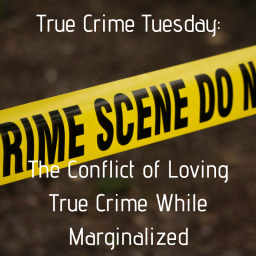 The Conflict of Loving True Crime While Being Marginalized